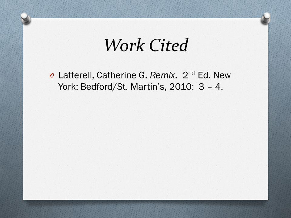 Work Cited O Latterell, Catherine G. Remix. 2 nd Ed. New York: Bedford/St. Martin's, 2010: 3 – 4.
