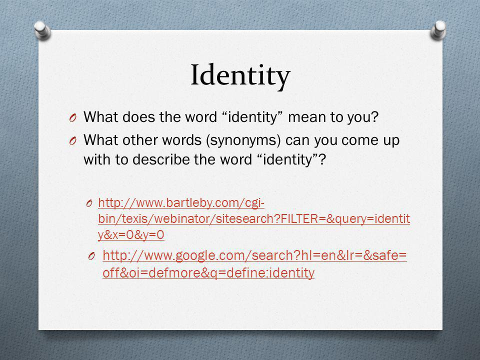 "Identity O What does the word ""identity"" mean to you? O What other words (synonyms) can you come up with to describe the word ""identity""? O http://www"