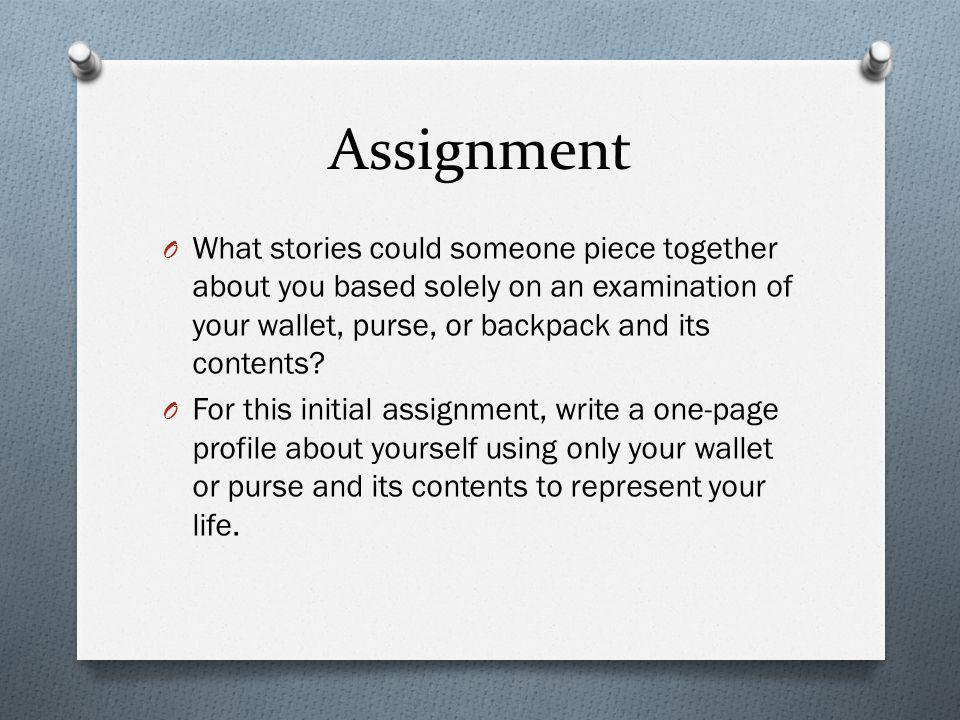 Assignment O What stories could someone piece together about you based solely on an examination of your wallet, purse, or backpack and its contents? O
