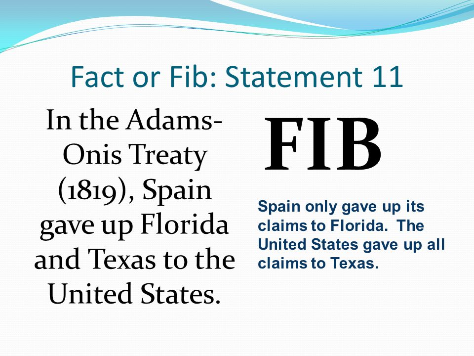 Fact or Fib: Statement 11 In the Adams- Onis Treaty (1819), Spain gave up Florida and Texas to the United States.