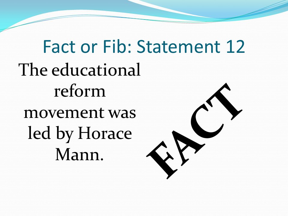 Fact or Fib: Statement 12 FACT The educational reform movement was led by Horace Mann.