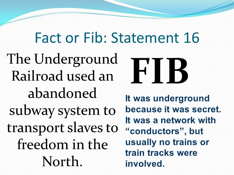 Fact or Fib: Statement 16 The Underground Railroad used an abandoned subway system to transport slaves to freedom in the North.