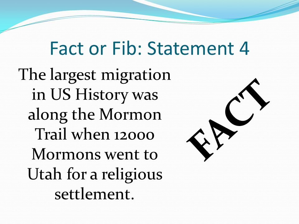Fact or Fib: Statement 4 The largest migration in US History was along the Mormon Trail when Mormons went to Utah for a religious settlement.