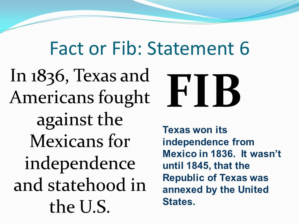Fact or Fib: Statement 6 In 1836, Texas and Americans fought against the Mexicans for independence and statehood in the U.S.