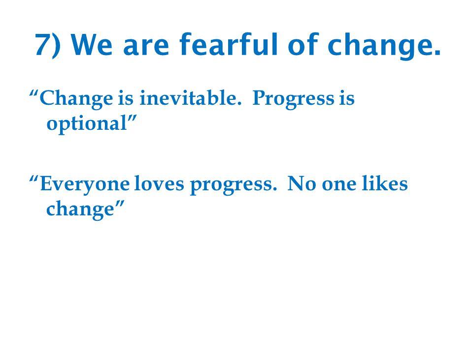 7) We are fearful of change. Change is inevitable.