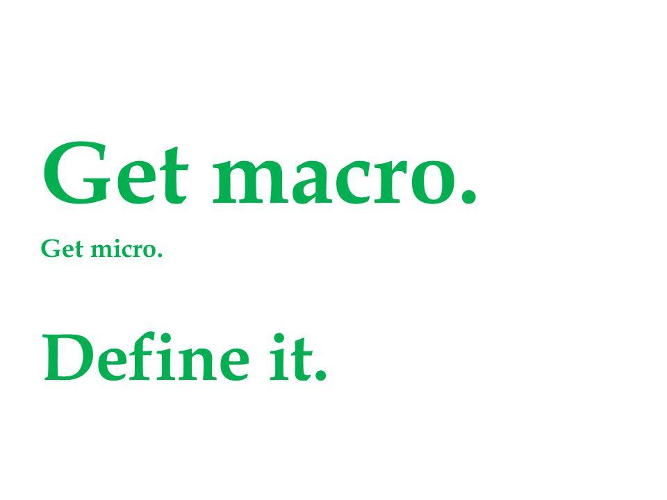 Get macro. Get micro. Define it.