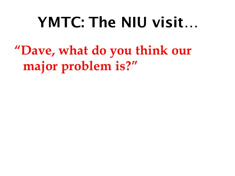 YMTC: The NIU visit… Dave, what do you think our major problem is