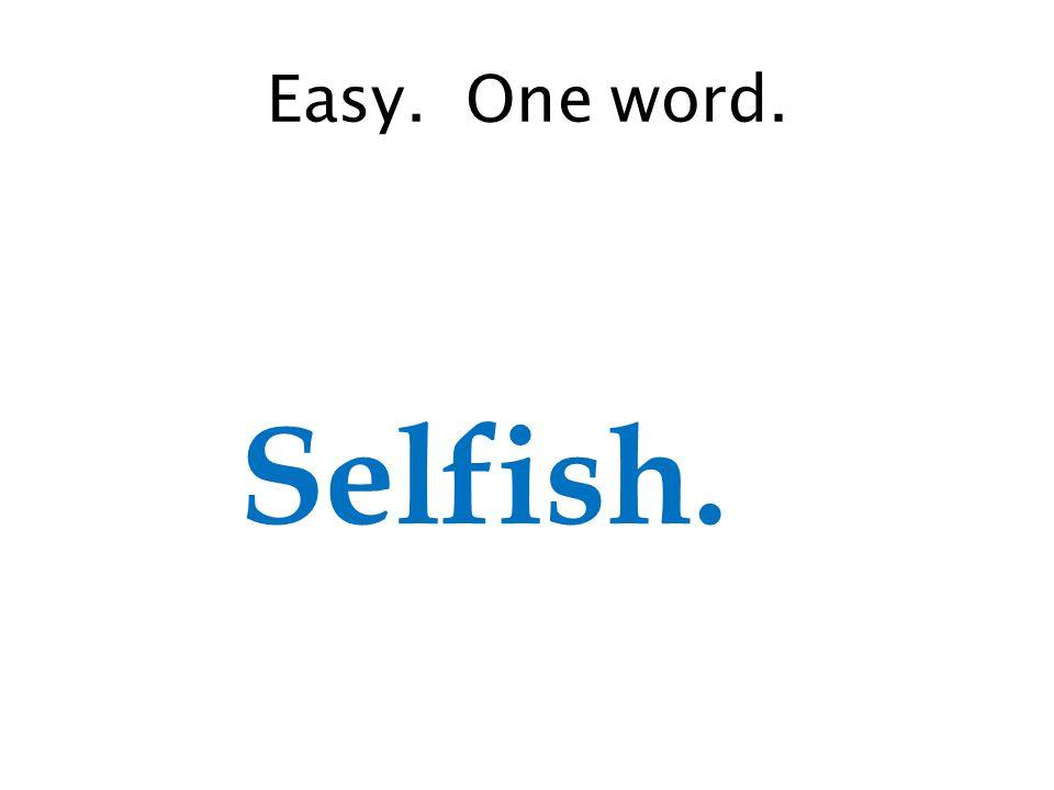 Easy. One word. Selfish.