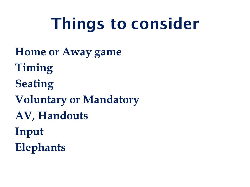 Things to consider Home or Away game Timing Seating Voluntary or Mandatory AV, Handouts Input Elephants