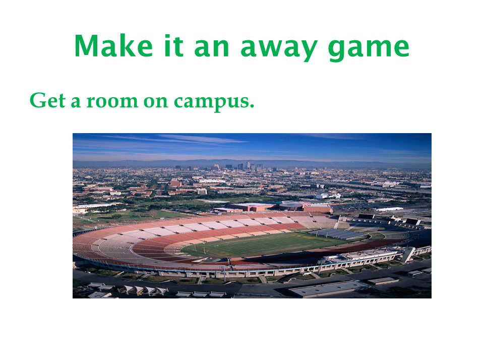 Make it an away game Get a room on campus.