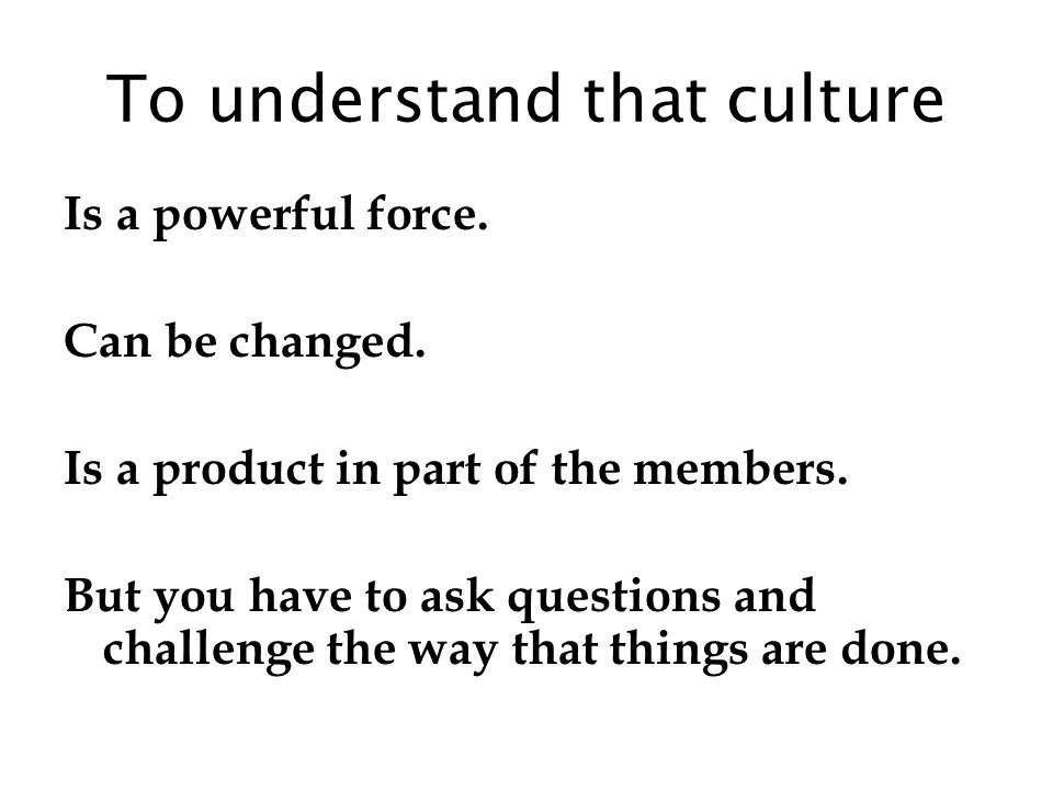 To understand that culture Is a powerful force. Can be changed.
