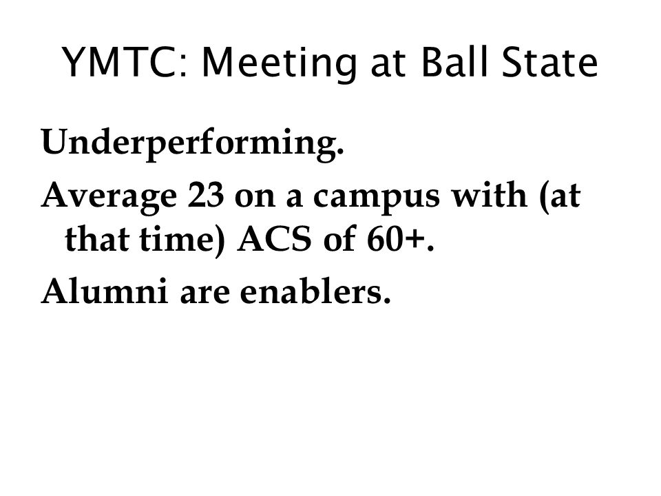 YMTC: Meeting at Ball State Underperforming. Average 23 on a campus with (at that time) ACS of 60+. Alumni are enablers.