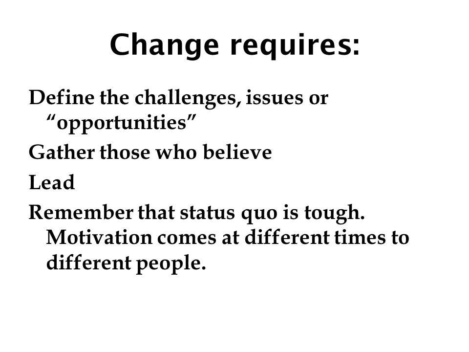 """Change requires: Define the challenges, issues or """"opportunities"""" Gather those who believe Lead Remember that status quo is tough. Motivation comes at"""