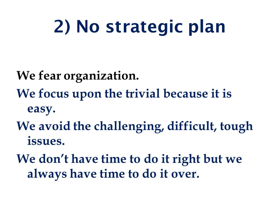 2) No strategic plan We fear organization. We focus upon the trivial because it is easy.
