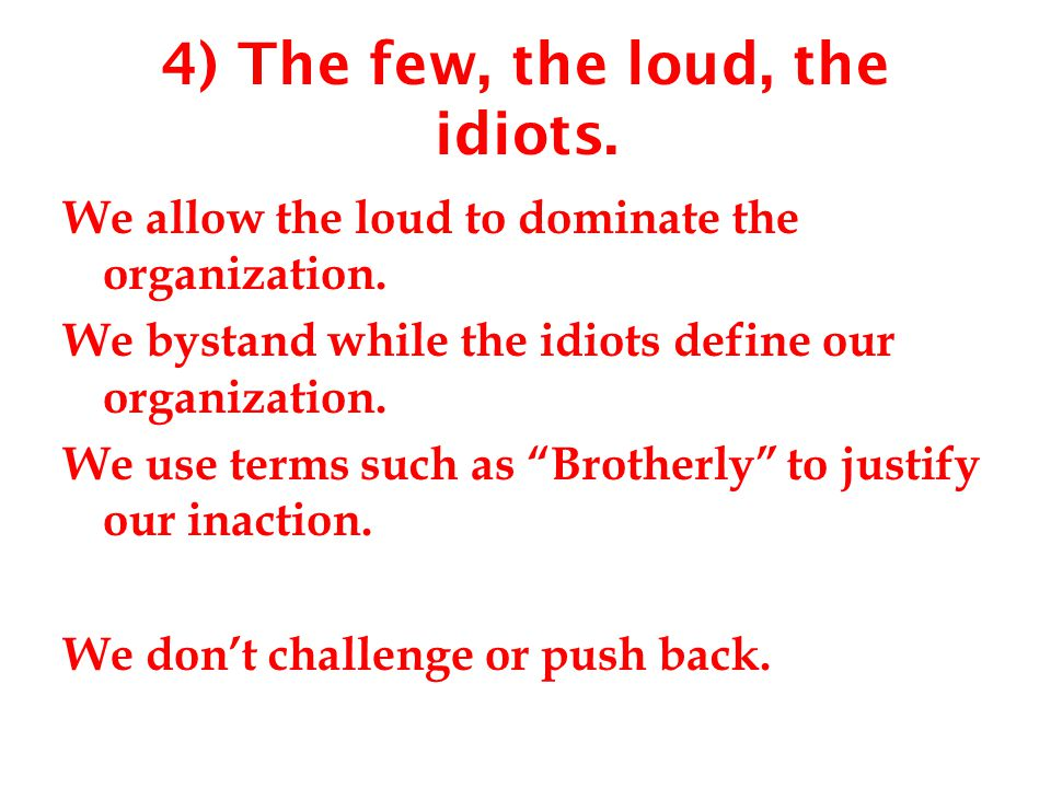 4) The few, the loud, the idiots. We allow the loud to dominate the organization. We bystand while the idiots define our organization. We use terms su