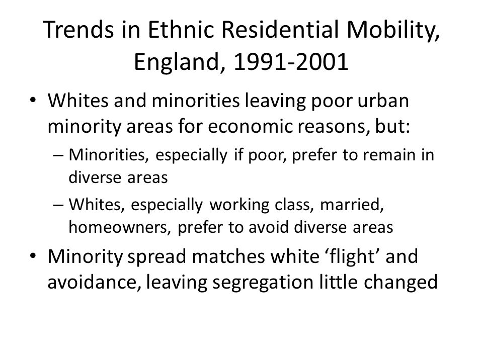 Trends in Ethnic Residential Mobility, England, 1991-2001 Whites and minorities leaving poor urban minority areas for economic reasons, but: – Minorities, especially if poor, prefer to remain in diverse areas – Whites, especially working class, married, homeowners, prefer to avoid diverse areas Minority spread matches white 'flight' and avoidance, leaving segregation little changed