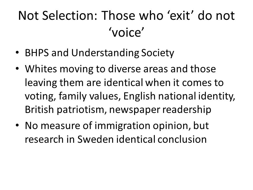 Not Selection: Those who 'exit' do not 'voice' BHPS and Understanding Society Whites moving to diverse areas and those leaving them are identical when it comes to voting, family values, English national identity, British patriotism, newspaper readership No measure of immigration opinion, but research in Sweden identical conclusion