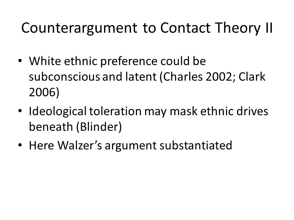 Counterargument to Contact Theory II White ethnic preference could be subconscious and latent (Charles 2002; Clark 2006) Ideological toleration may mask ethnic drives beneath (Blinder) Here Walzer's argument substantiated
