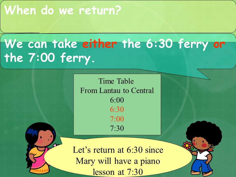 When do we return. We can take either the 6:30 ferry or the 7:00 ferry.