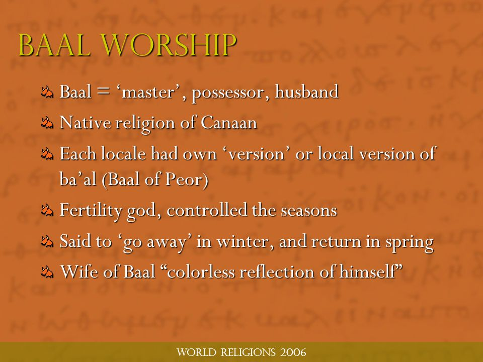 World religions 2006 BAAL WORSHIP Baal = 'master', possessor, husband Native religion of Canaan Each locale had own 'version' or local version of ba'al (Baal of Peor) Fertility god, controlled the seasons Said to 'go away' in winter, and return in spring Wife of Baal colorless reflection of himself