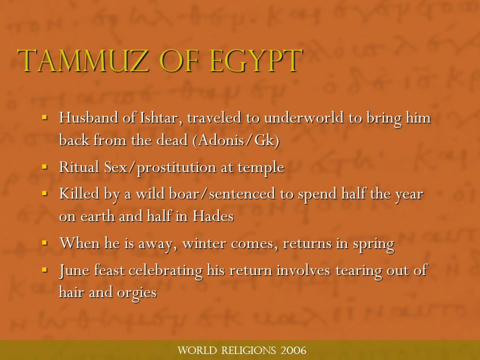 world religions 2006 Tammuz of Egypt  Husband of Ishtar, traveled to underworld to bring him back from the dead (Adonis/Gk)  Ritual Sex/prostitution at temple  Killed by a wild boar/sentenced to spend half the year on earth and half in Hades  When he is away, winter comes, returns in spring  June feast celebrating his return involves tearing out of hair and orgies