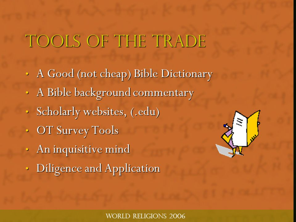 World Religions 2006 TOOLS OF THE TRADE A Good (not cheap) Bible Dictionary A Good (not cheap) Bible Dictionary A Bible background commentary A Bible background commentary Scholarly websites, (.edu) Scholarly websites, (.edu) OT Survey Tools OT Survey Tools An inquisitive mind An inquisitive mind Diligence and Application Diligence and Application