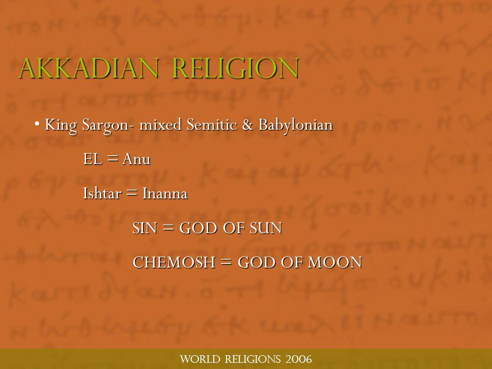 World religions 2006 Akkadian religion King Sargon- mixed Semitic & Babylonian EL = Anu Ishtar = Inanna SIN = GOD OF SUN CHEMOSH = GOD OF MOON CHEMOSH = GOD OF MOON