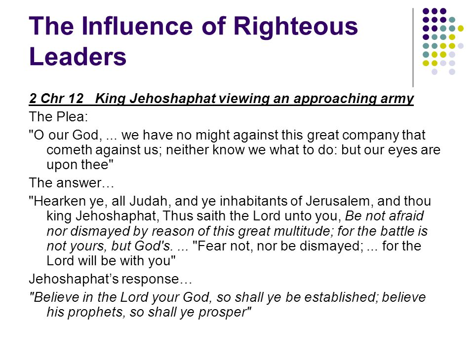 The Influence of Righteous Leaders 2 Chr 12 King Jehoshaphat viewing an approaching army The Plea: O our God,...