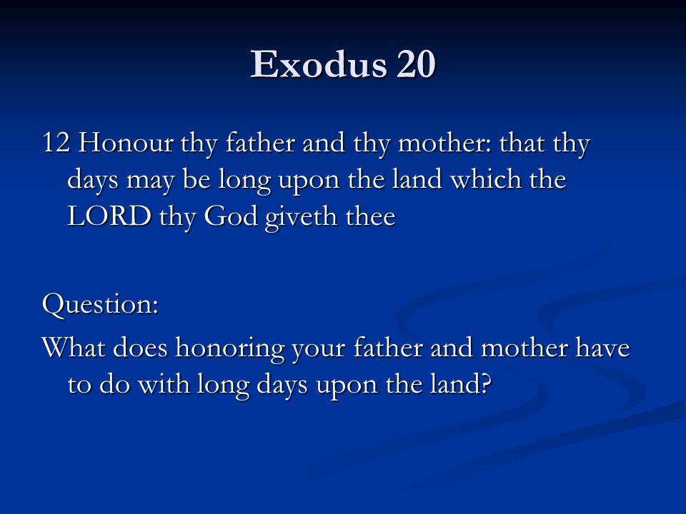 Exodus 20 12 Honour thy father and thy mother: that thy days may be long upon the land which the LORD thy God giveth thee Question: What does honoring