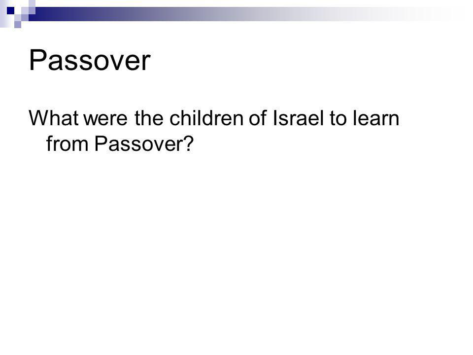 Passover What were the children of Israel to learn from Passover