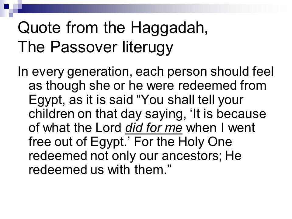 Quote from the Haggadah, The Passover literugy In every generation, each person should feel as though she or he were redeemed from Egypt, as it is said You shall tell your children on that day saying, 'It is because of what the Lord did for me when I went free out of Egypt.' For the Holy One redeemed not only our ancestors; He redeemed us with them.