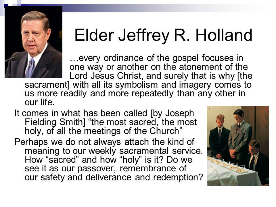 Elder Jeffrey R. Holland …every ordinance of the gospel focuses in one way or another on the atonement of the Lord Jesus Christ, and surely that is wh