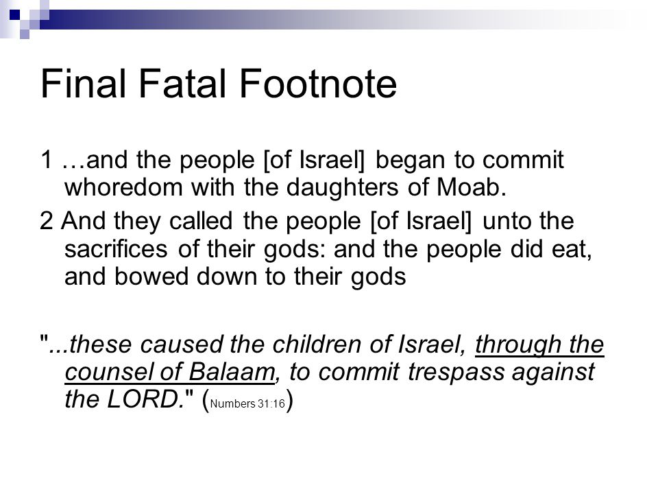 Final Fatal Footnote 1 …and the people [of Israel] began to commit whoredom with the daughters of Moab.