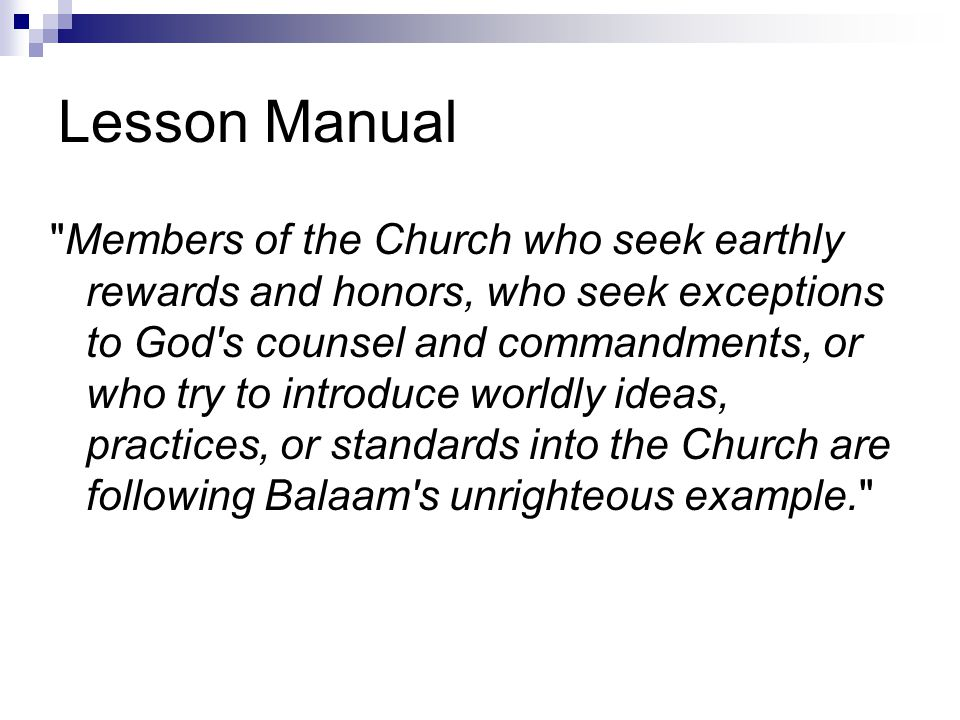 Lesson Manual Members of the Church who seek earthly rewards and honors, who seek exceptions to God s counsel and commandments, or who try to introduce worldly ideas, practices, or standards into the Church are following Balaam s unrighteous example.