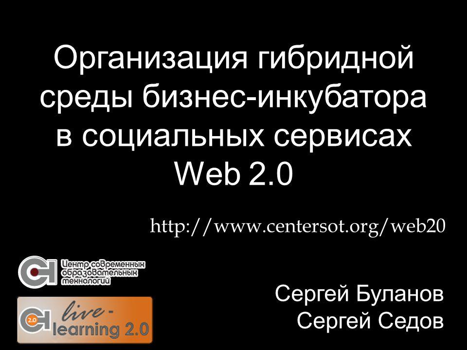 Организация гибридной среды бизнес-инкубатора в социальных сервисах Web 2.0 Сергей Буланов Сергей Седов http://www.centersot.org/web20