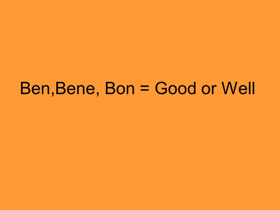 Ben,Bene, Bon = Good or Well