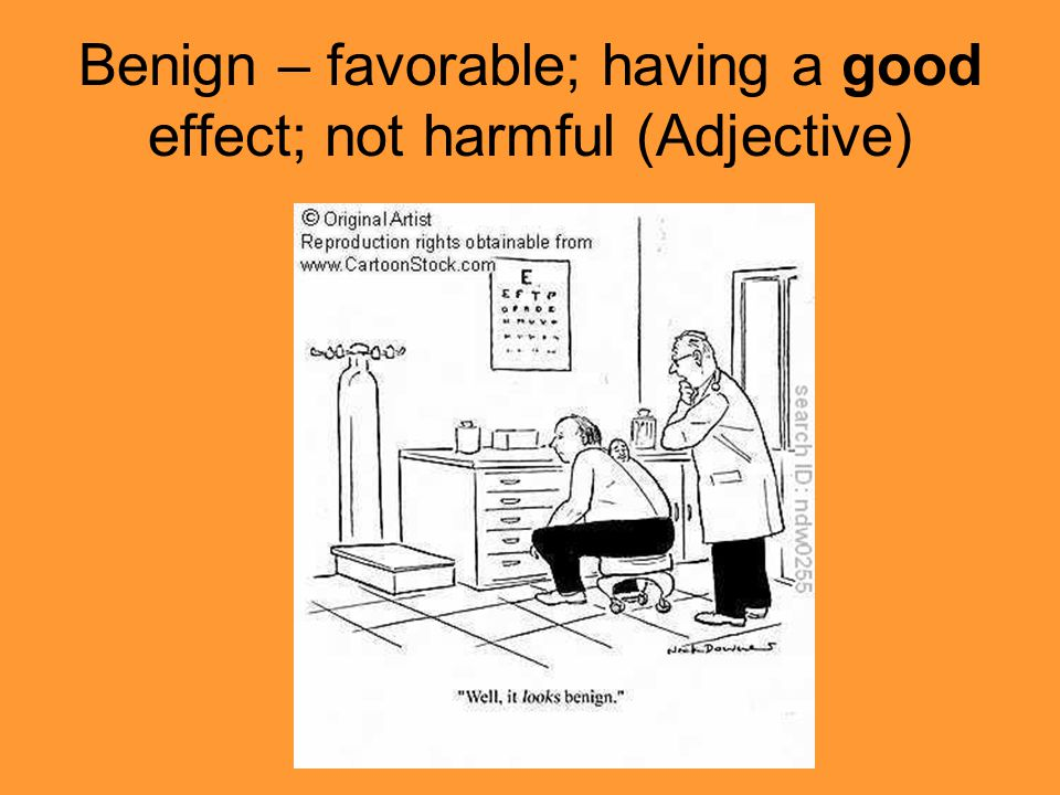 Benign – favorable; having a good effect; not harmful (Adjective)