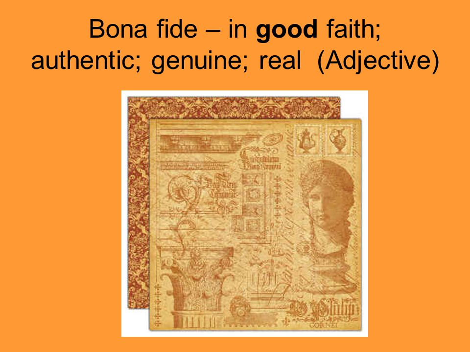Bona fide – in good faith; authentic; genuine; real (Adjective)