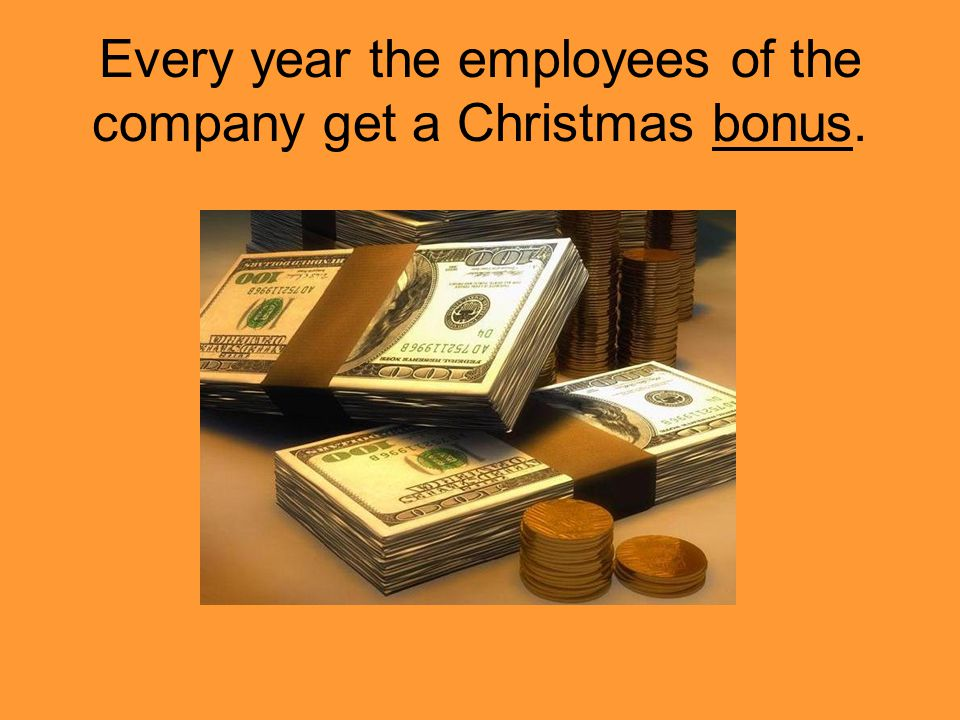 Every year the employees of the company get a Christmas bonus.