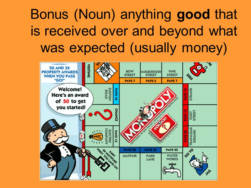 Bonus (Noun) anything good that is received over and beyond what was expected (usually money)