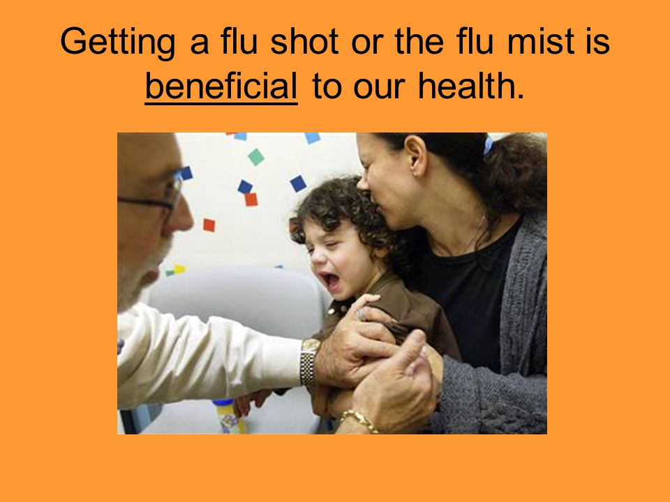Getting a flu shot or the flu mist is beneficial to our health.