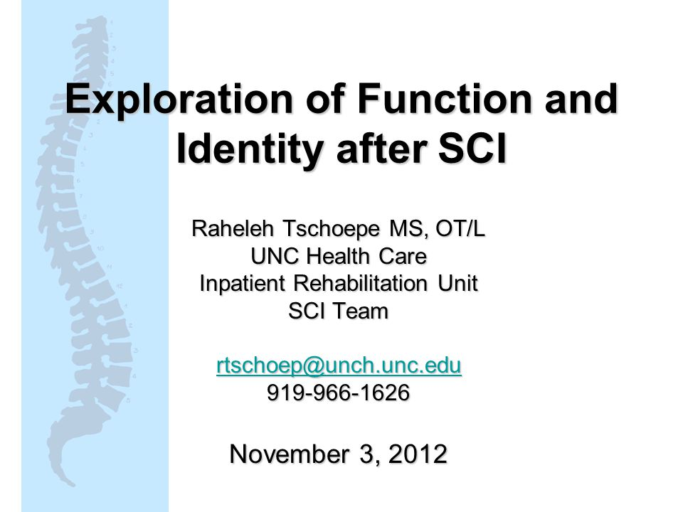 Exploration of Function and Identity after SCI Raheleh Tschoepe MS, OT/L UNC Health Care Inpatient Rehabilitation Unit SCI Team rtschoep@unch.unc.edu 919-966-1626 November 3, 2012