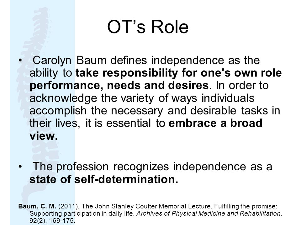 OT's Role Carolyn Baum defines independence as the ability to take responsibility for one s own role performance, needs and desires.