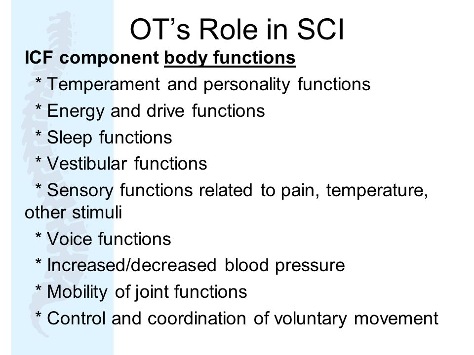 OT's Role in SCI ICF component body functions * Temperament and personality functions * Energy and drive functions * Sleep functions * Vestibular functions * Sensory functions related to pain, temperature, other stimuli * Voice functions * Increased/decreased blood pressure * Mobility of joint functions * Control and coordination of voluntary movement