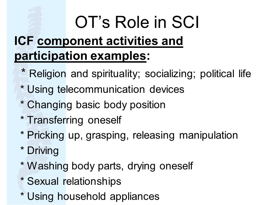 OT's Role in SCI ICF component activities and participation examples: * Religion and spirituality; socializing; political life * Using telecommunication devices * Changing basic body position * Transferring oneself * Pricking up, grasping, releasing manipulation * Driving * Washing body parts, drying oneself * Sexual relationships * Using household appliances