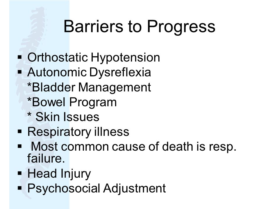 Barriers to Progress  Orthostatic Hypotension  Autonomic Dysreflexia *Bladder Management *Bowel Program * Skin Issues  Respiratory illness  Most common cause of death is resp.