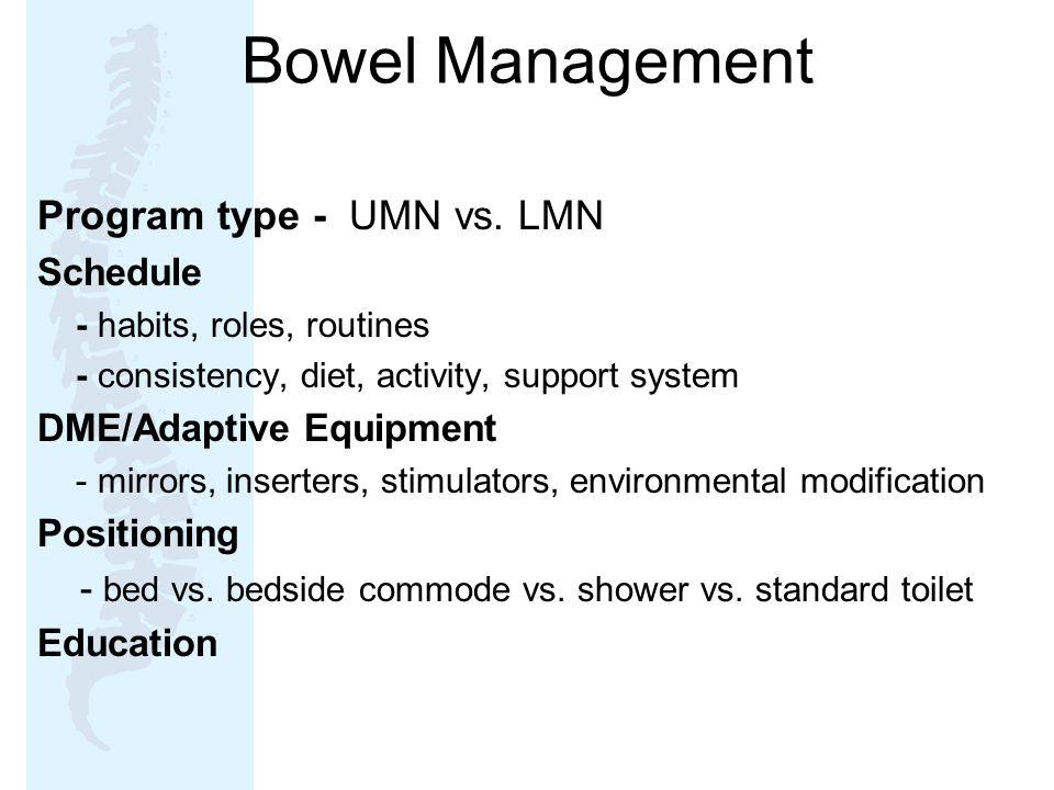 Bowel Management Program type - UMN vs. LMN Schedule - habits, roles, routines - consistency, diet, activity, support system DME/Adaptive Equipment -