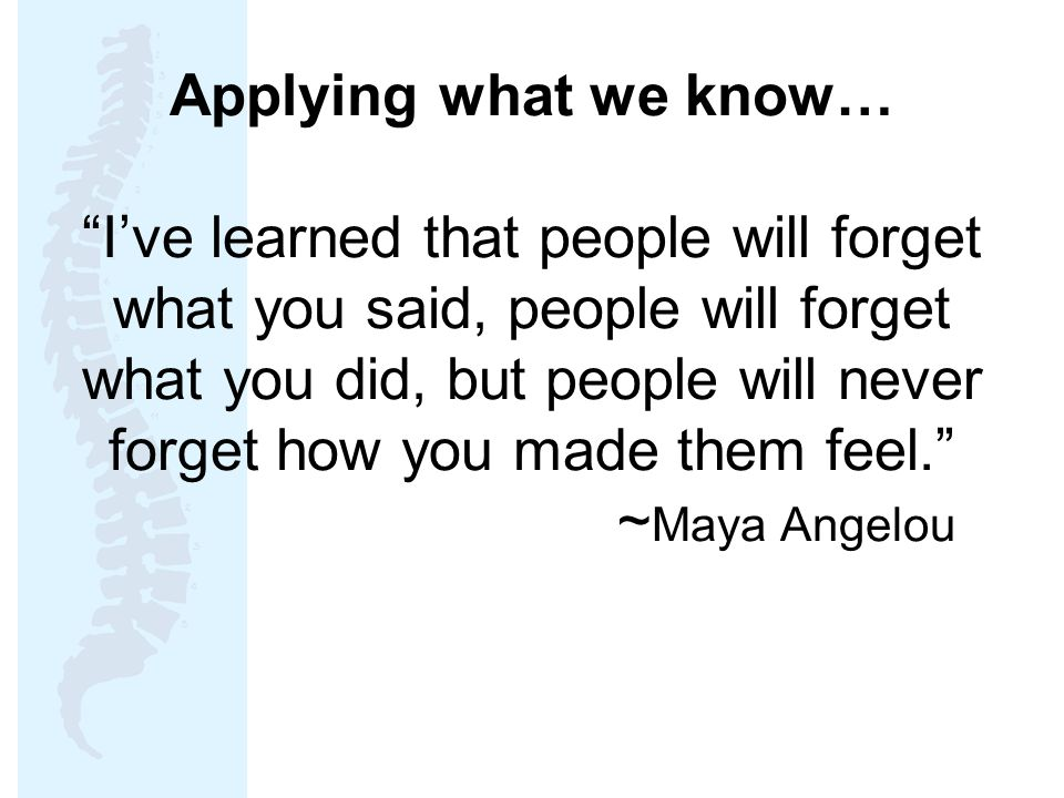 Applying what we know… I've learned that people will forget what you said, people will forget what you did, but people will never forget how you made them feel. ~ Maya Angelou