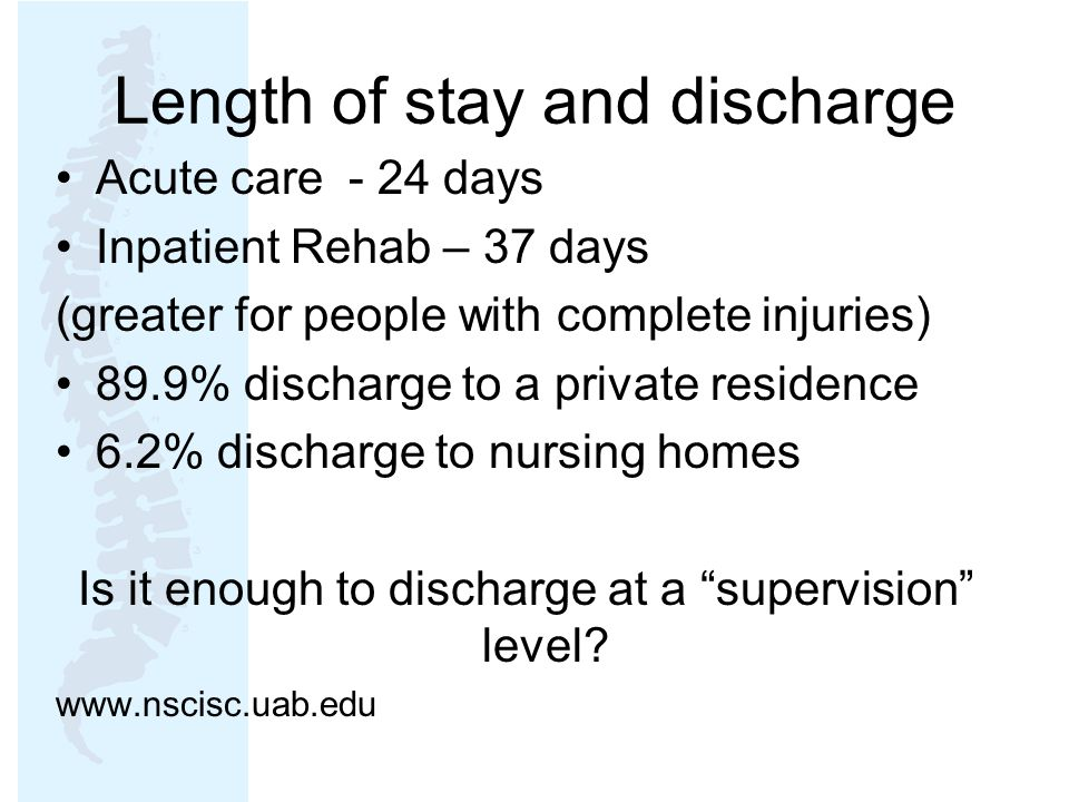 Length of stay and discharge Acute care - 24 days Inpatient Rehab – 37 days (greater for people with complete injuries) 89.9% discharge to a private residence 6.2% discharge to nursing homes Is it enough to discharge at a supervision level.