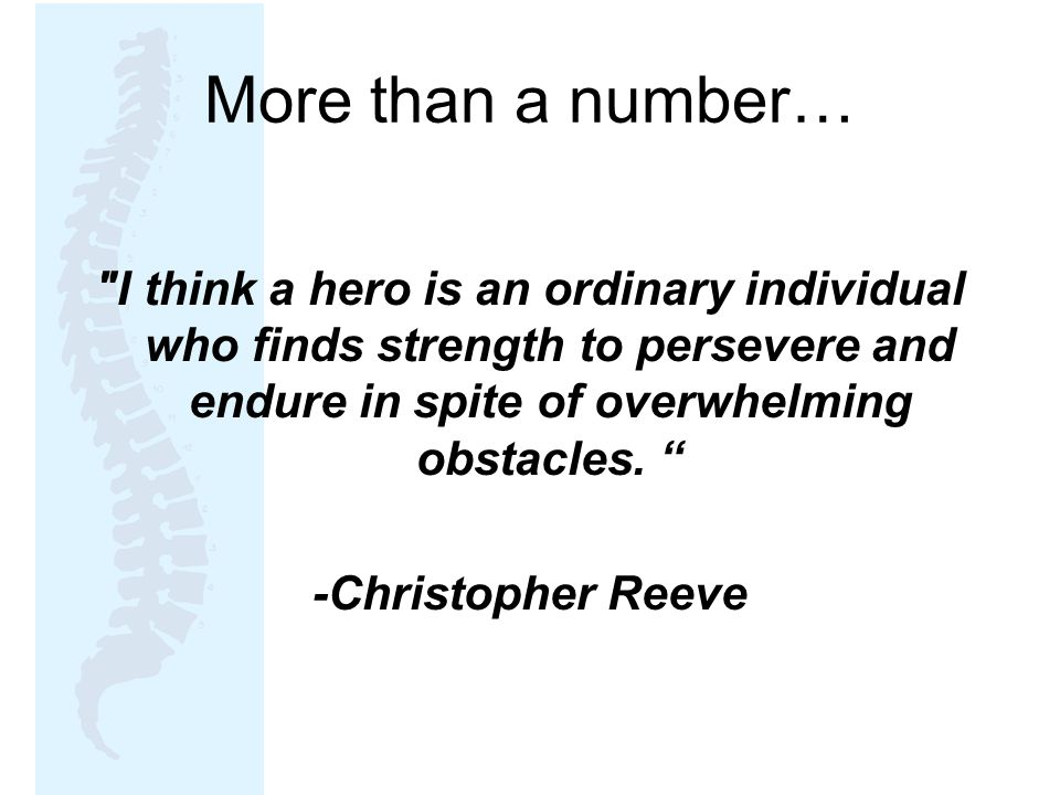 More than a number… I think a hero is an ordinary individual who finds strength to persevere and endure in spite of overwhelming obstacles.